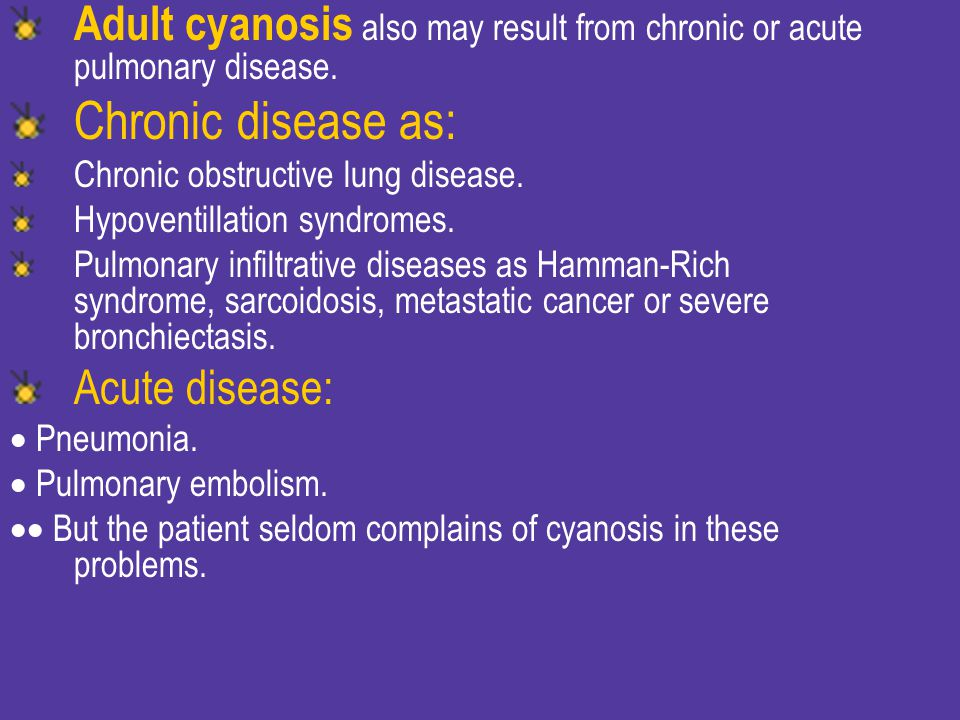 Adult cyanosis also may result from chronic or acute pulmonary disease.