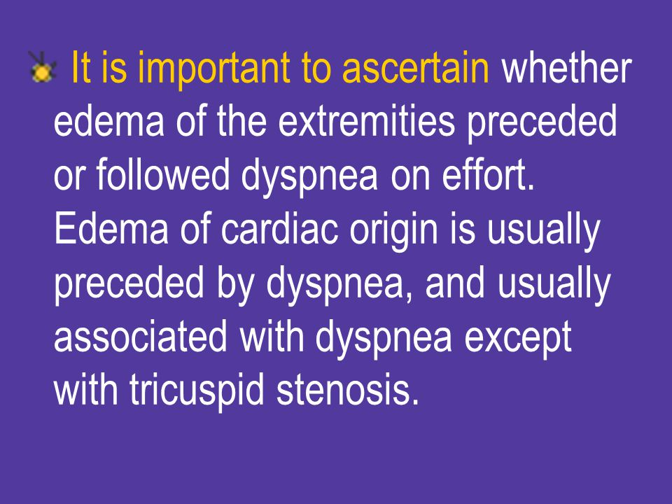 It is important to ascertain whether edema of the extremities preceded or followed dyspnea on effort.