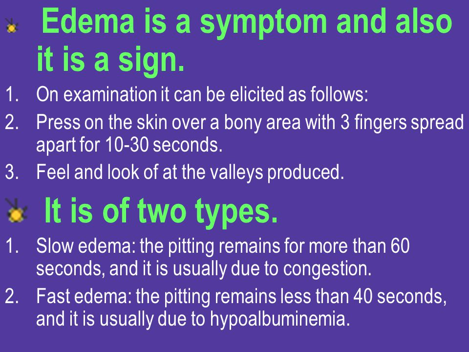 It is of two types. Edema is a symptom and also it is a sign.