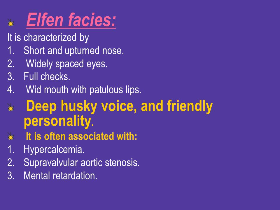 Elfen facies: It is characterized by. Short and upturned nose. Widely spaced eyes. Full checks. Wid mouth with patulous lips.