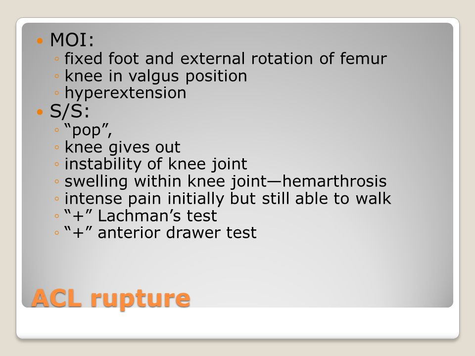ACL rupture MOI: S/S: fixed foot and external rotation of femur