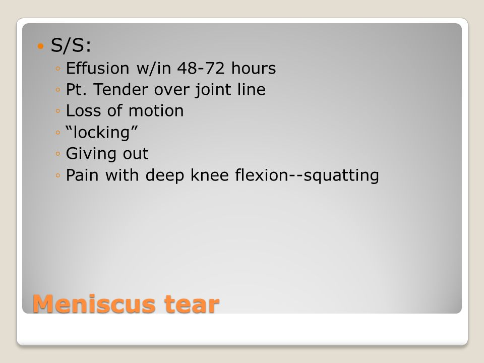 Meniscus tear S/S: Effusion w/in 48-72 hours
