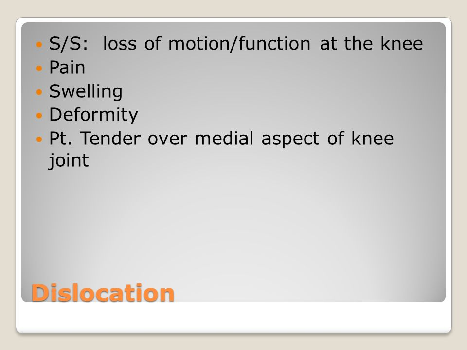 Dislocation S/S: loss of motion/function at the knee Pain Swelling