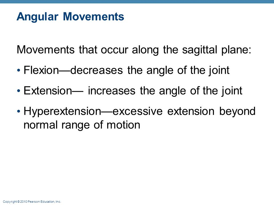 Angular Movements Movements that occur along the sagittal plane: Flexion—decreases the angle of the joint.