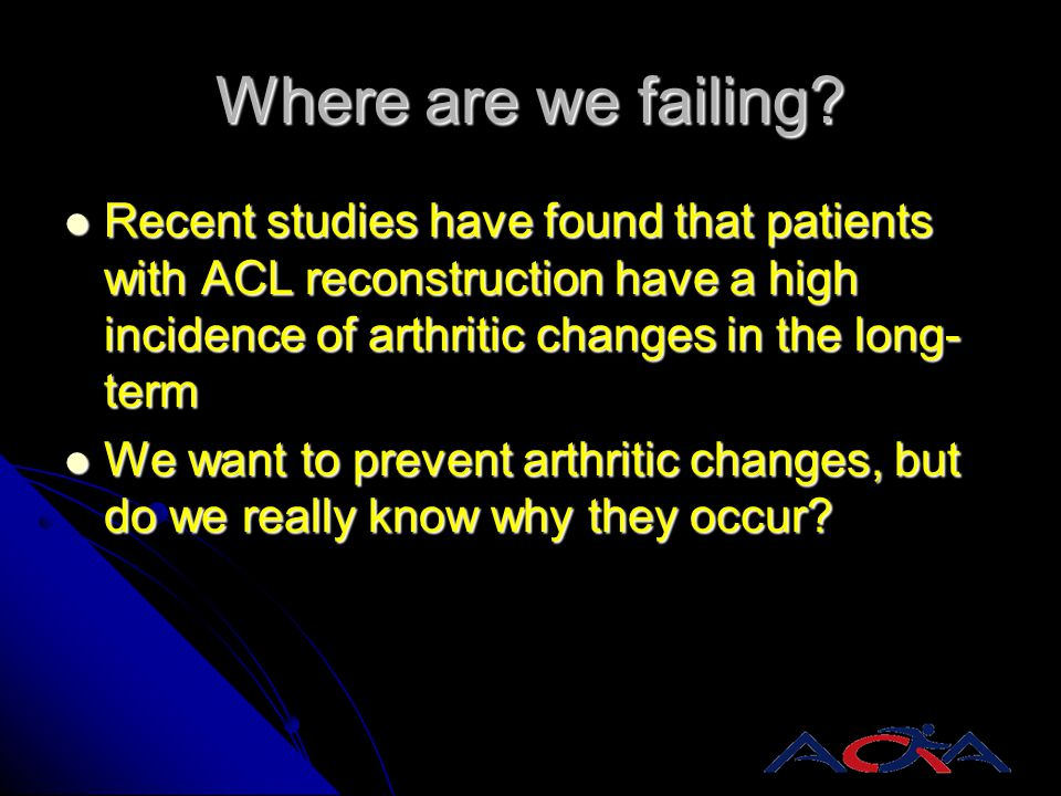 Where are we failing Recent studies have found that patients with ACL reconstruction have a high incidence of arthritic changes in the long-term.