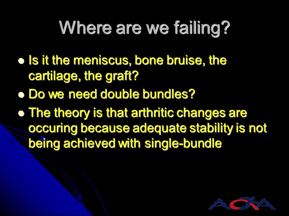 Where are we failing Is it the meniscus, bone bruise, the cartilage, the graft Do we need double bundles
