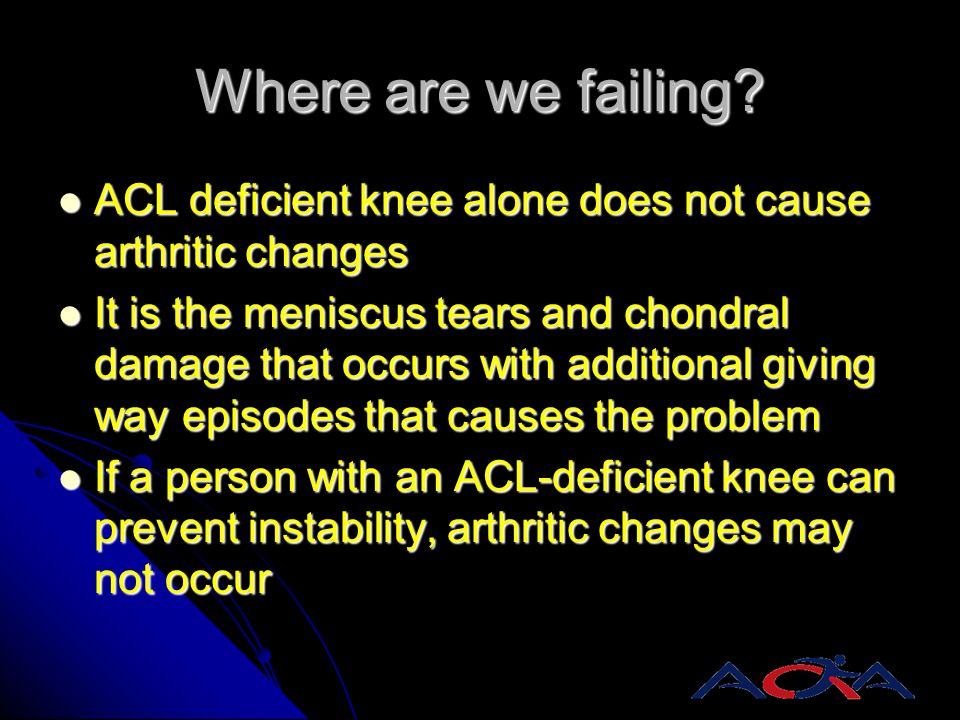 Where are we failing ACL deficient knee alone does not cause arthritic changes.