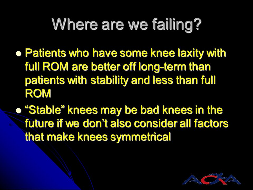 Where are we failing Patients who have some knee laxity with full ROM are better off long-term than patients with stability and less than full ROM.