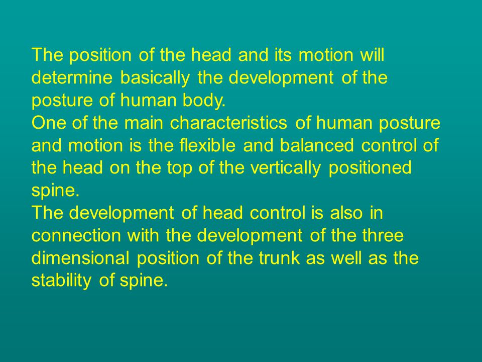 The position of the head and its motion will determine basically the development of the posture of human body.
