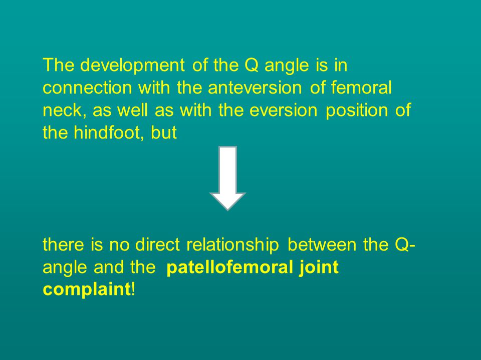 The development of the Q angle is in connection with the anteversion of femoral neck, as well as with the eversion position of the hindfoot, but there is no direct relationship between the Q-angle and the patellofemoral joint complaint!