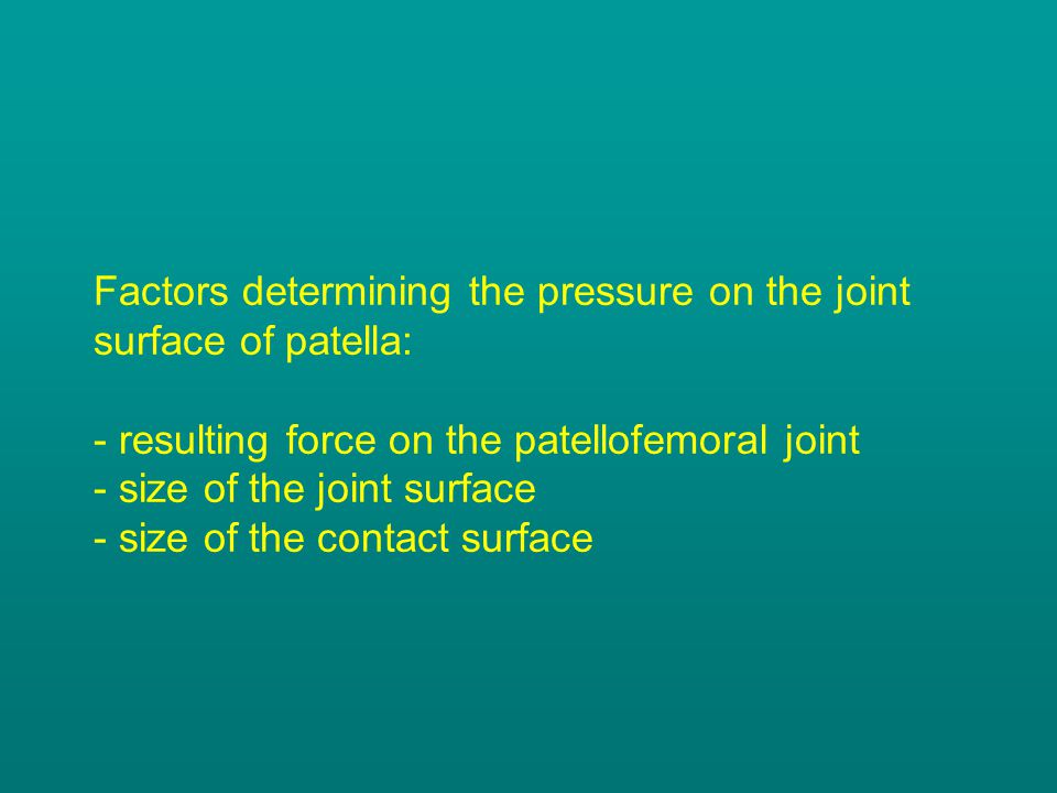 Factors determining the pressure on the joint surface of patella: - resulting force on the patellofemoral joint - size of the joint surface - size of the contact surface