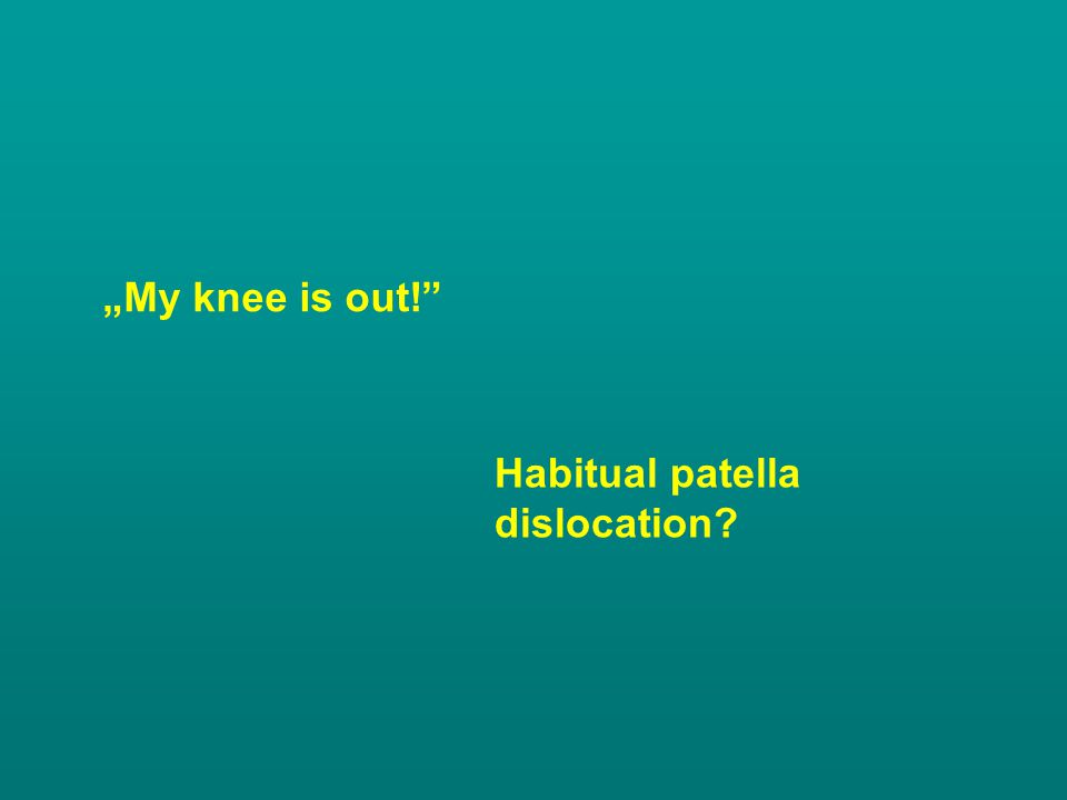 """""""My knee is out! Habitual patella dislocation"""