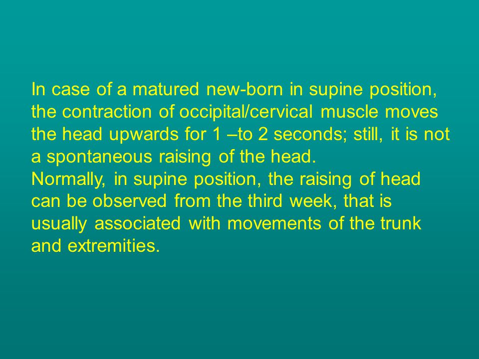 In case of a matured new-born in supine position, the contraction of occipital/cervical muscle moves the head upwards for 1 –to 2 seconds; still, it is not a spontaneous raising of the head.