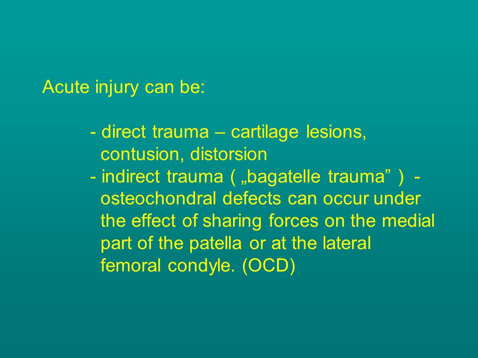 Acute injury can be:. - direct trauma – cartilage lesions,
