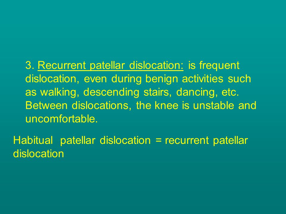3. Recurrent patellar dislocation: is frequent dislocation, even during benign activities such as walking, descending stairs, dancing, etc. Between dislocations, the knee is unstable and uncomfortable.