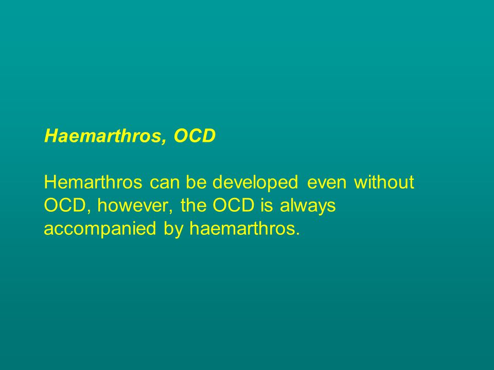 Haemarthros, OCD Hemarthros can be developed even without OCD, however, the OCD is always accompanied by haemarthros.