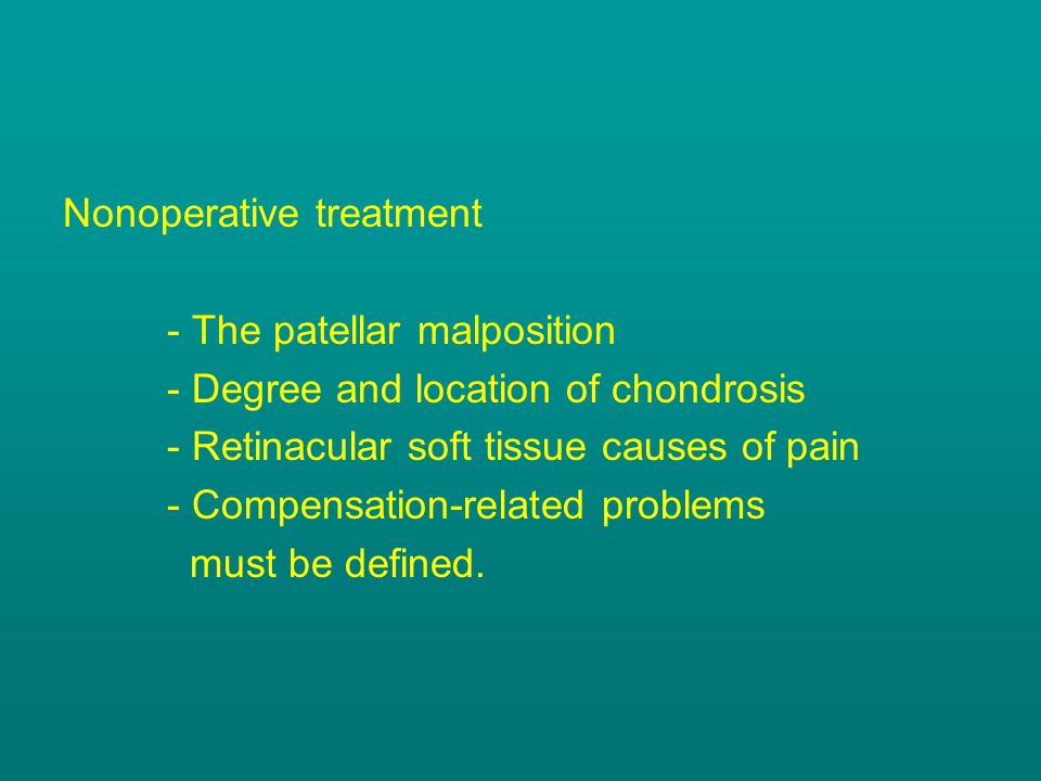 Nonoperative treatment - The patellar malposition - Degree and location of chondrosis - Retinacular soft tissue causes of pain - Compensation-related problems must be defined.