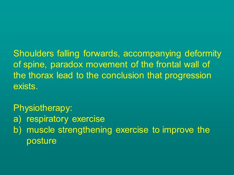 Shoulders falling forwards, accompanying deformity of spine, paradox movement of the frontal wall of the thorax lead to the conclusion that progression exists.