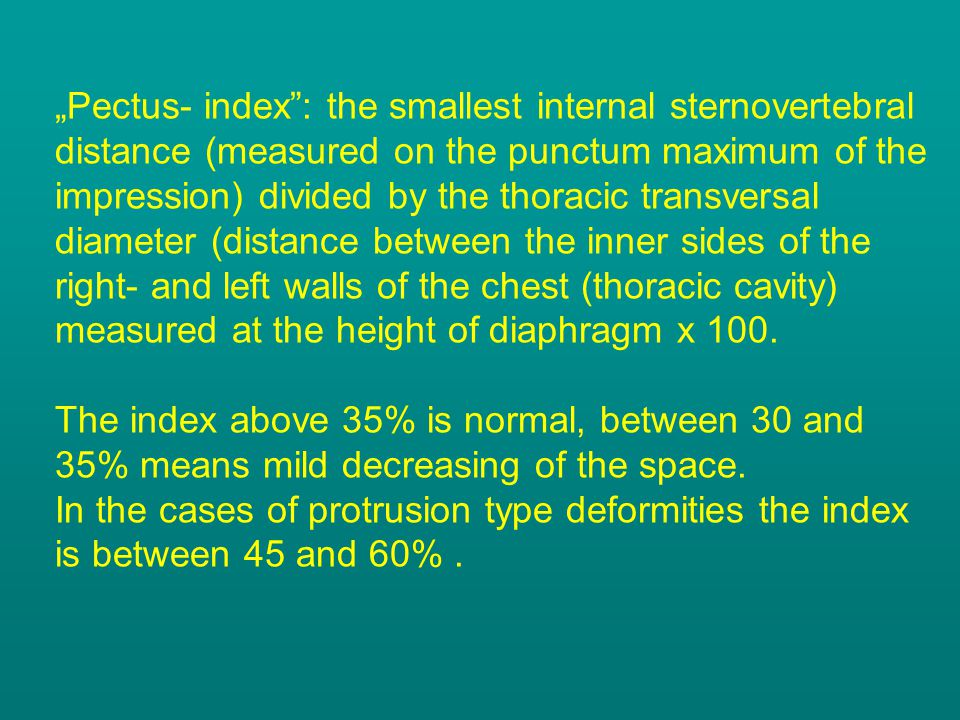 """""""Pectus- index : the smallest internal sternovertebral distance (measured on the punctum maximum of the impression) divided by the thoracic transversal diameter (distance between the inner sides of the right- and left walls of the chest (thoracic cavity) measured at the height of diaphragm x 100."""