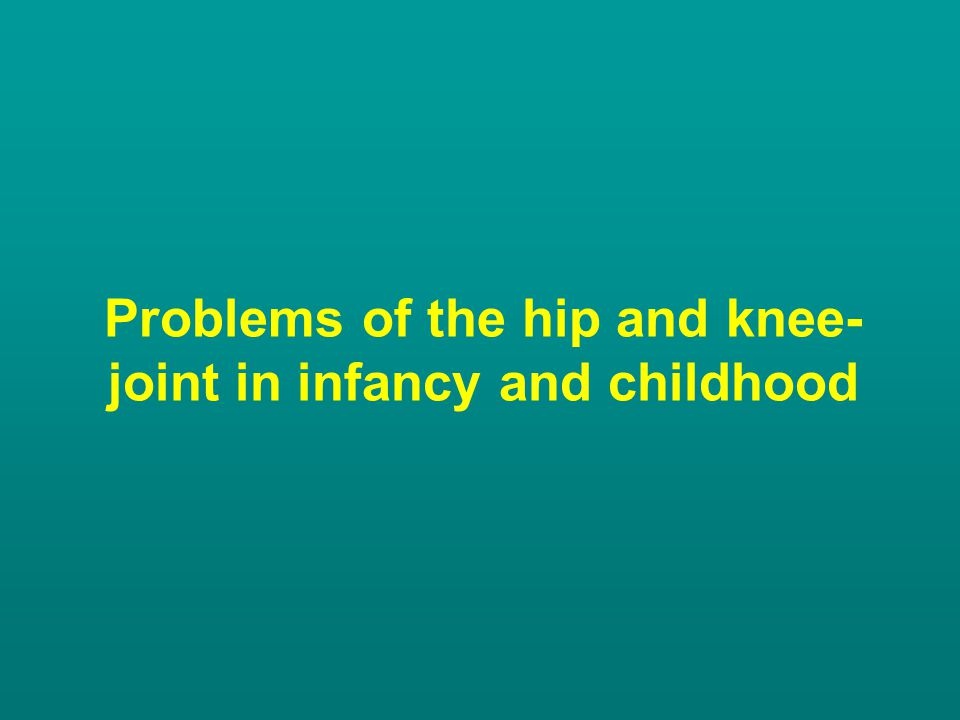 Problems of the hip and knee-joint in infancy and childhood
