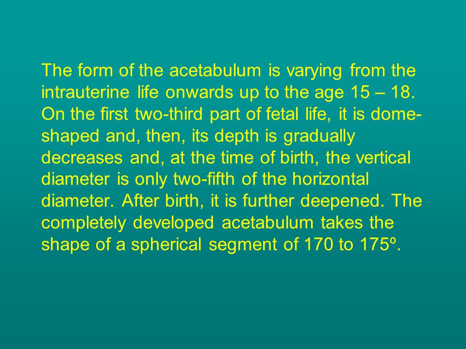 The form of the acetabulum is varying from the intrauterine life onwards up to the age 15 – 18.