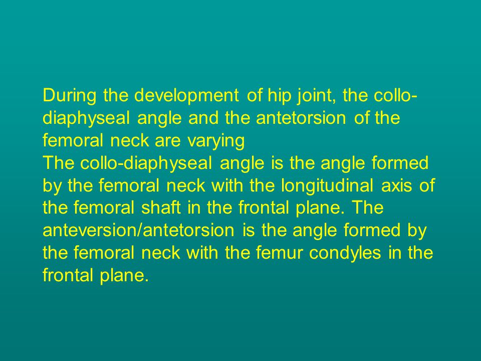 During the development of hip joint, the collo-diaphyseal angle and the antetorsion of the femoral neck are varying The collo-diaphyseal angle is the angle formed by the femoral neck with the longitudinal axis of the femoral shaft in the frontal plane.