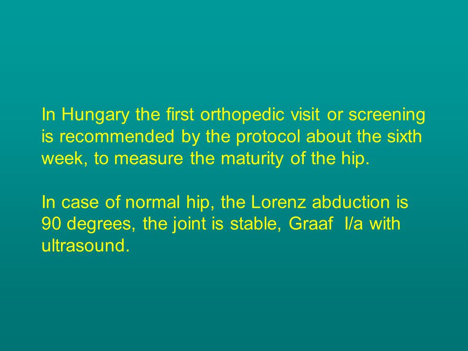In Hungary the first orthopedic visit or screening is recommended by the protocol about the sixth week, to measure the maturity of the hip.