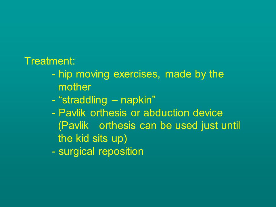 Treatment:. - hip moving exercises, made by the. mother