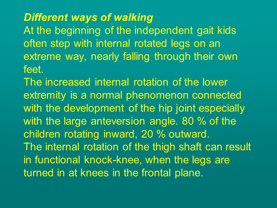 Different ways of walking At the beginning of the independent gait kids often step with internal rotated legs on an extreme way, nearly falling through their own feet.