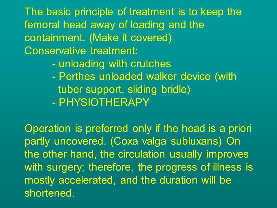 The basic principle of treatment is to keep the femoral head away of loading and the containment.