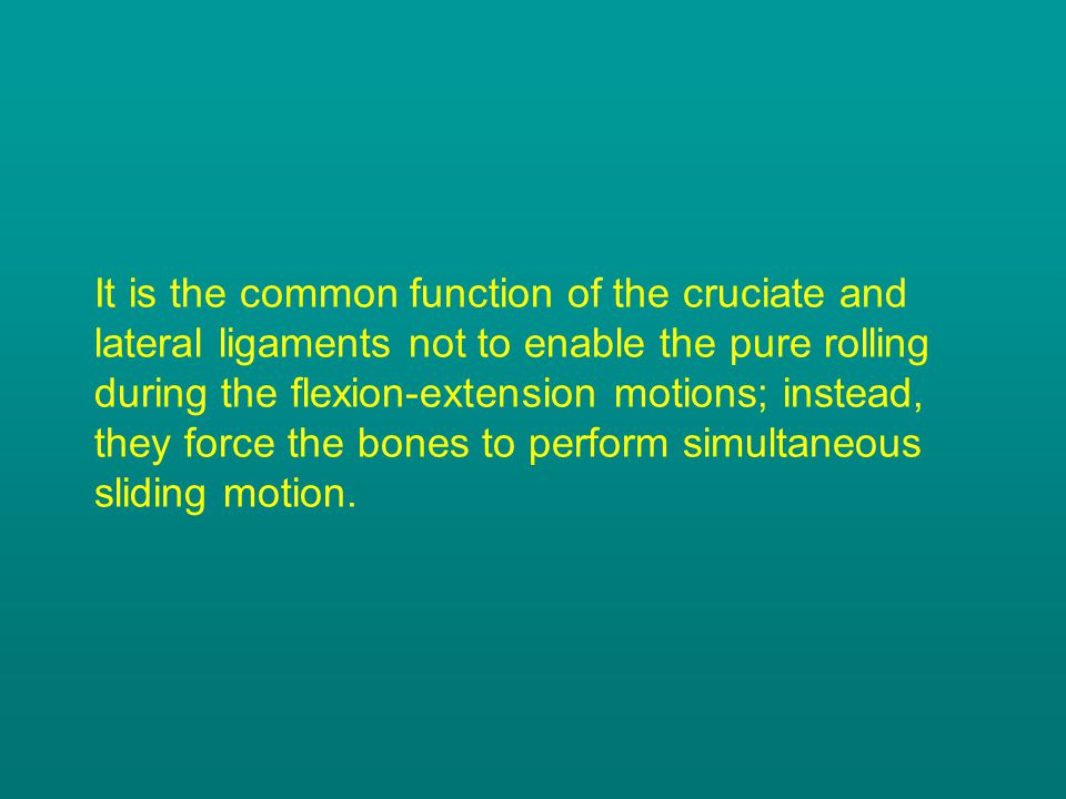 It is the common function of the cruciate and lateral ligaments not to enable the pure rolling during the flexion-extension motions; instead, they force the bones to perform simultaneous sliding motion.