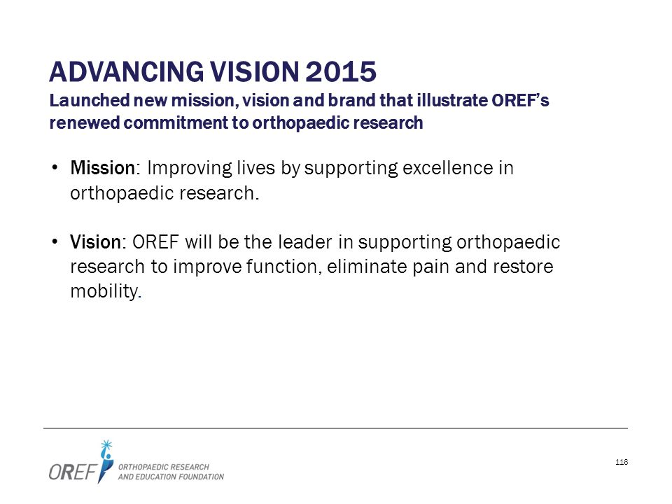 Advancing vision 2015 Launched new mission, vision and brand that illustrate OREF's renewed commitment to orthopaedic research.