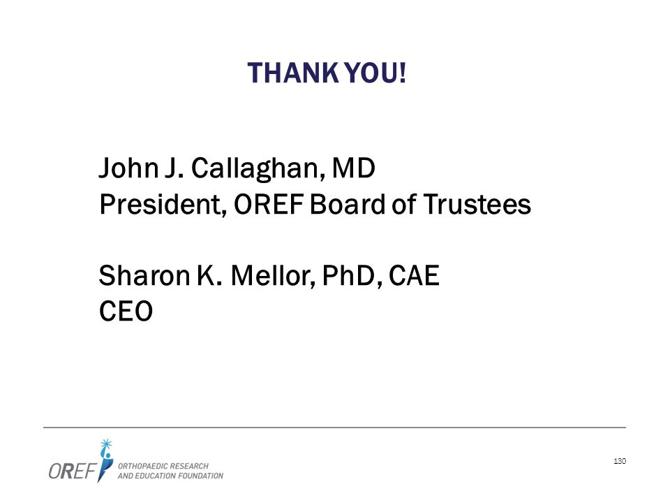 THANK YOU! John J. Callaghan, MD President, OREF Board of Trustees Sharon K. Mellor, PhD, CAE CEO