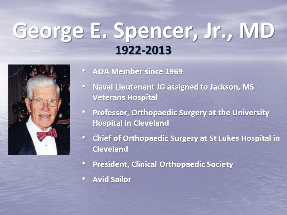 George E. Spencer, Jr., MD 1922-2013 AOA Member since 1969