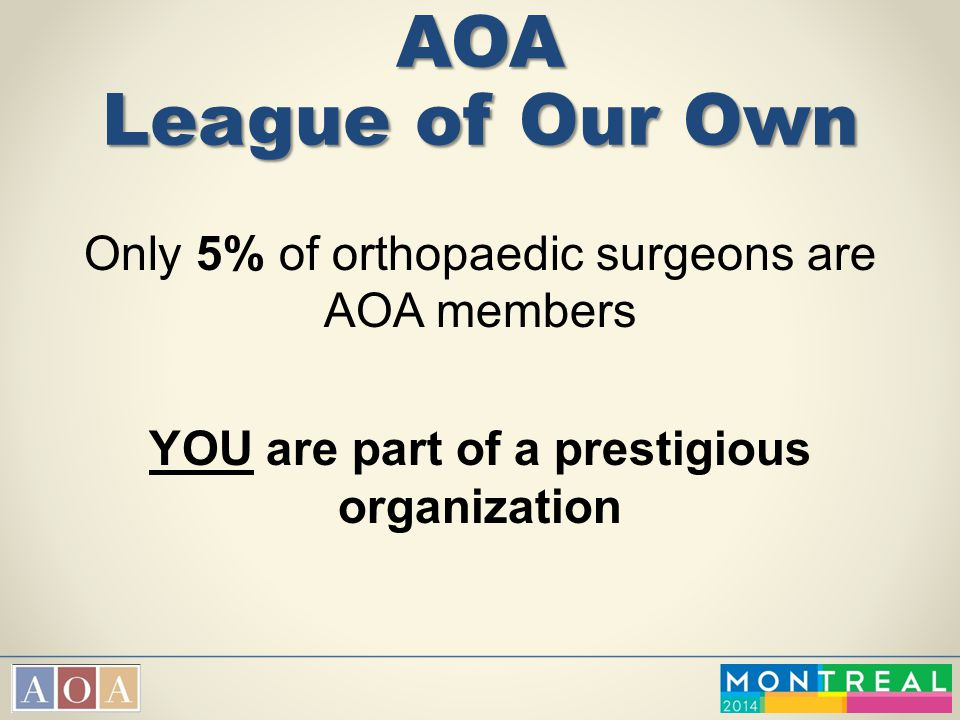 AOA League of Our Own Only 5% of orthopaedic surgeons are AOA members YOU are part of a prestigious organization