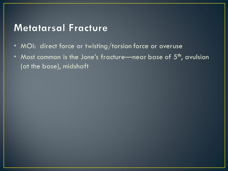 Metatarsal Fracture MOI: direct force or twisting/torsion force or overuse.