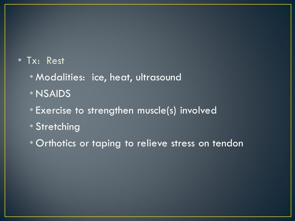 Tx: Rest Modalities: ice, heat, ultrasound. NSAIDS. Exercise to strengthen muscle(s) involved. Stretching.