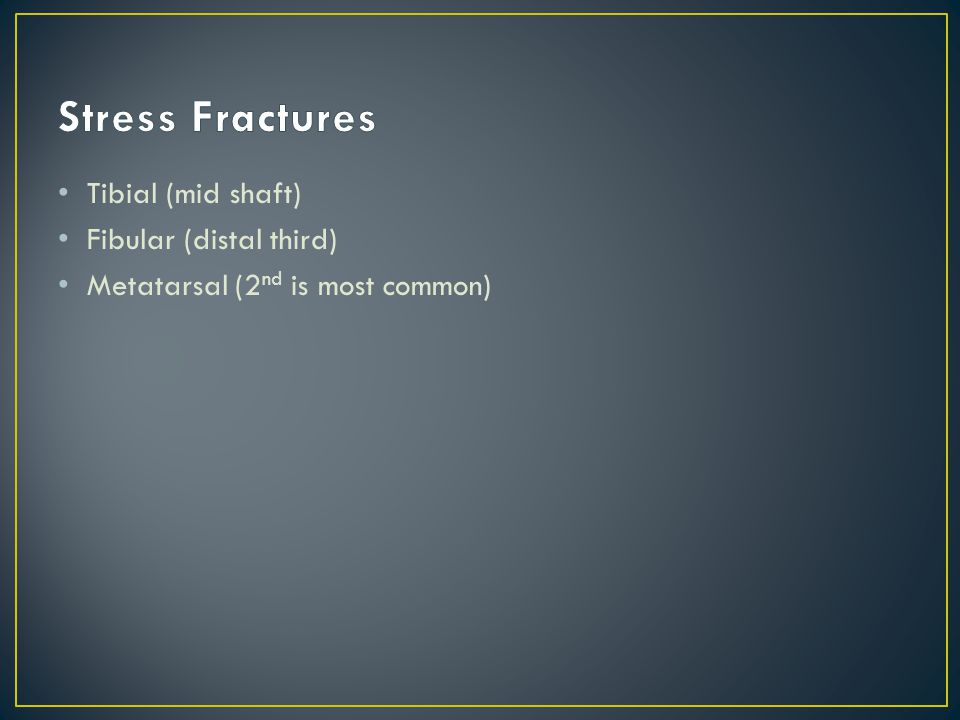 Stress Fractures Tibial (mid shaft) Fibular (distal third)