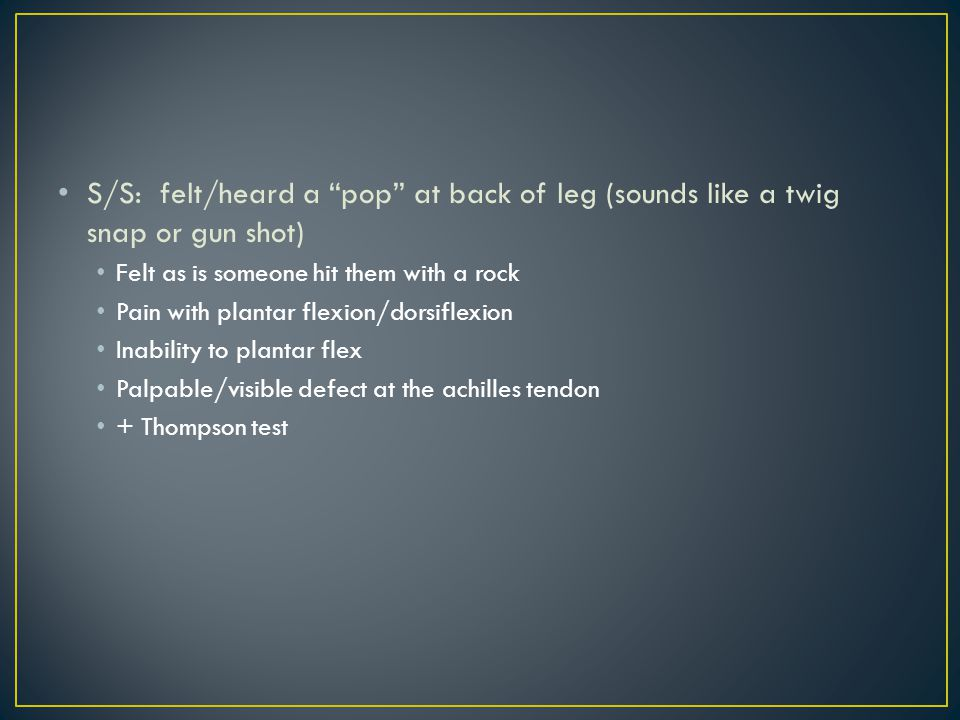 S/S: felt/heard a pop at back of leg (sounds like a twig snap or gun shot)