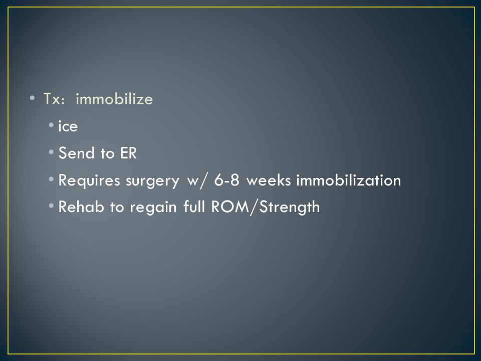 Tx: immobilize ice. Send to ER. Requires surgery w/ 6-8 weeks immobilization.