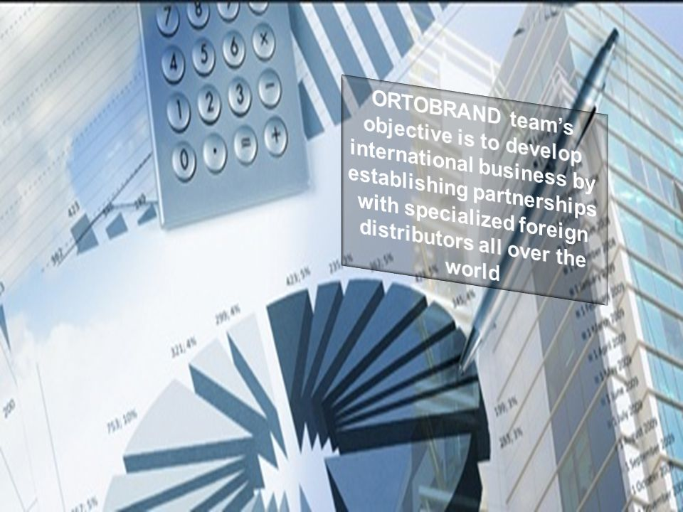 ORTOBRAND team's objective is to develop international business by establishing partnerships with specialized foreign distributors all over the world
