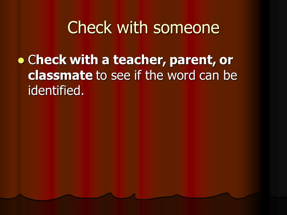Check with someone Check with a teacher, parent, or classmate to see if the word can be identified.
