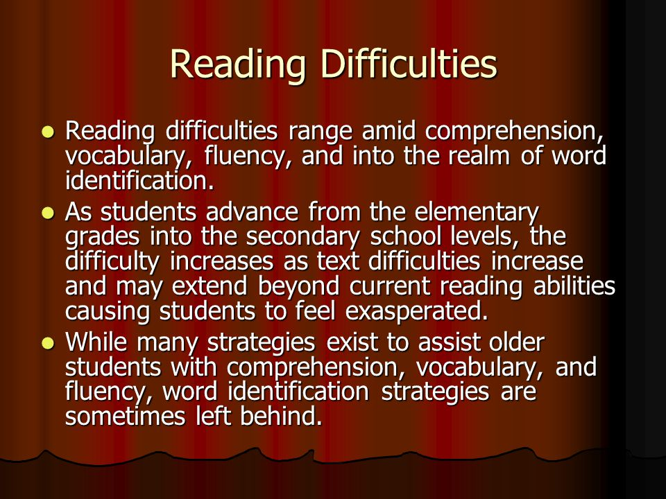 Reading Difficulties Reading difficulties range amid comprehension, vocabulary, fluency, and into the realm of word identification.