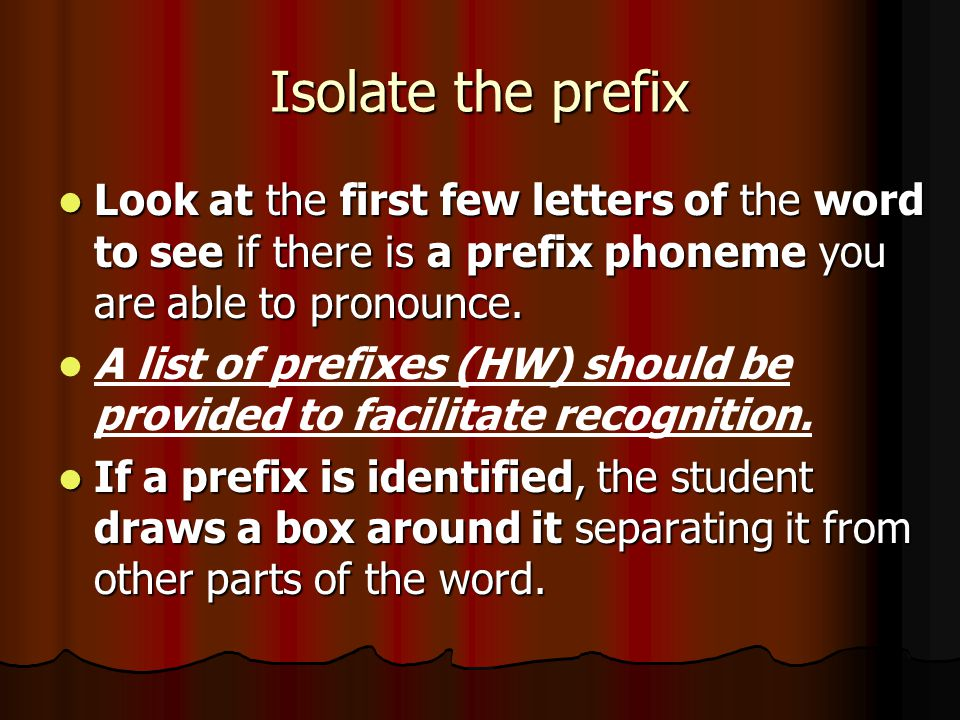 Isolate the prefix Look at the first few letters of the word to see if there is a prefix phoneme you are able to pronounce.