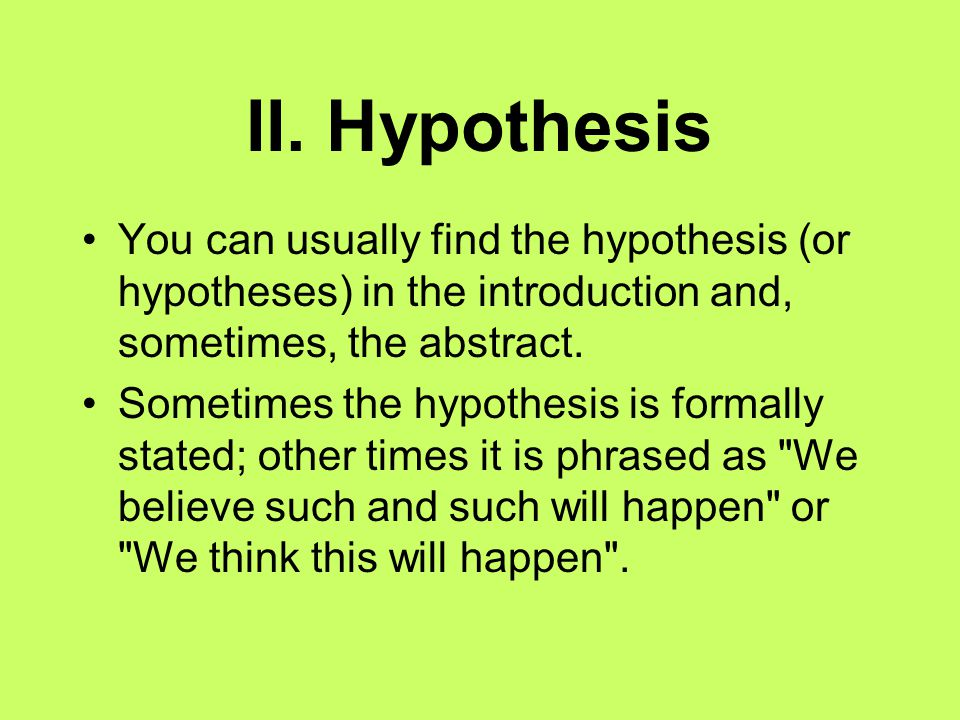 II. Hypothesis You can usually find the hypothesis (or hypotheses) in the introduction and, sometimes, the abstract.