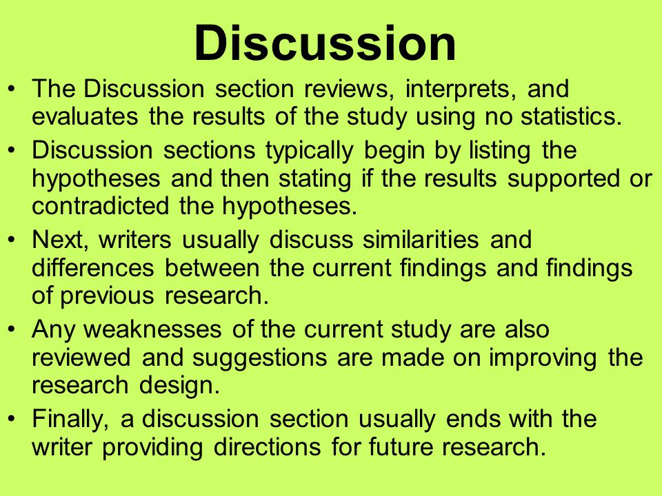 Discussion The Discussion section reviews, interprets, and evaluates the results of the study using no statistics.