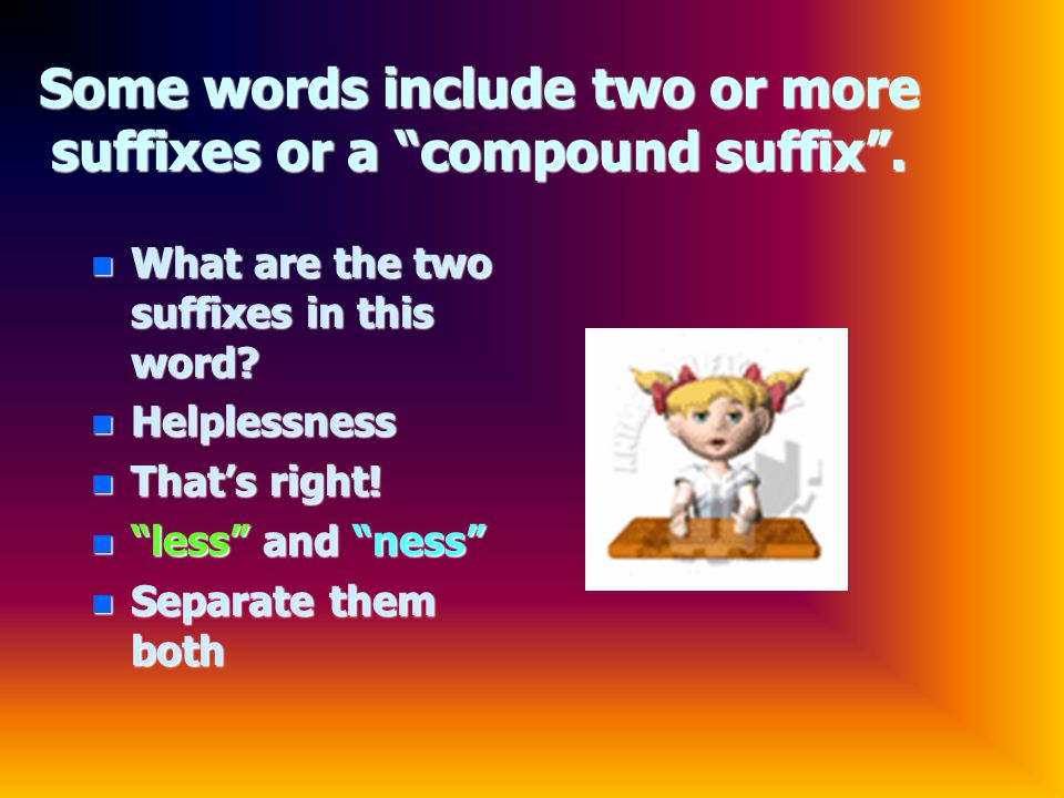 Some words include two or more suffixes or a compound suffix .
