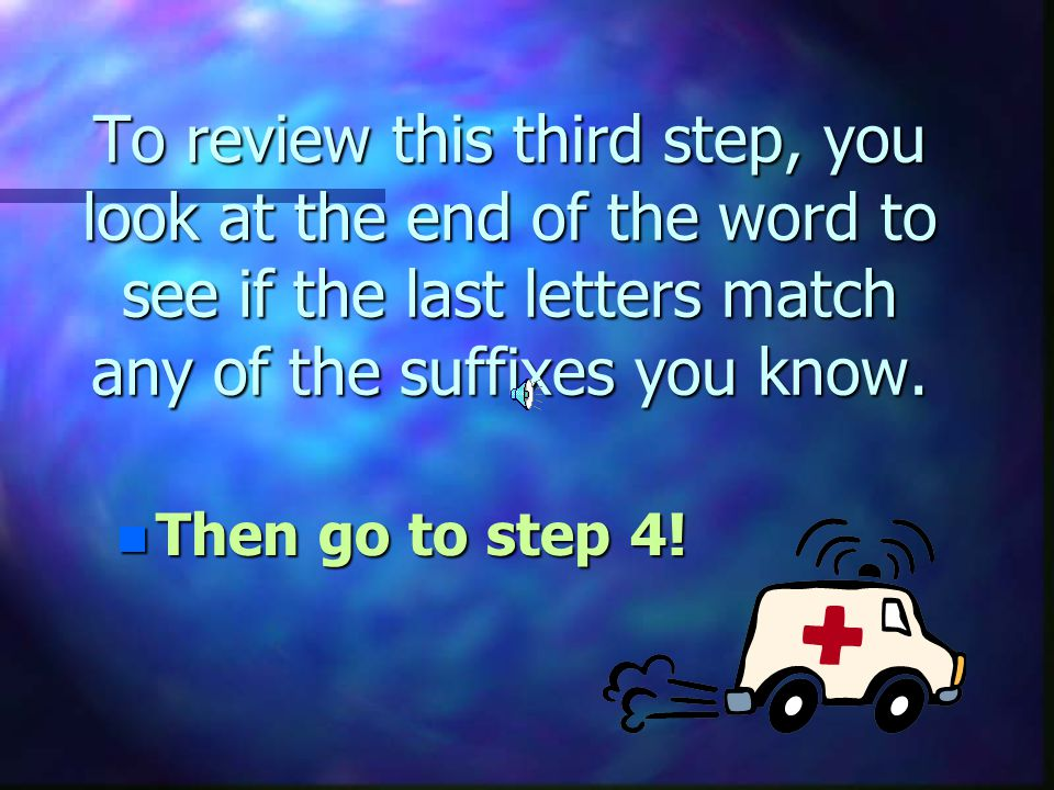 To review this third step, you look at the end of the word to see if the last letters match any of the suffixes you know.