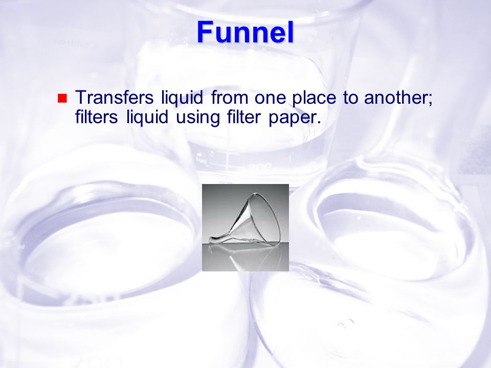 Funnel Transfers liquid from one place to another; filters liquid using filter paper.