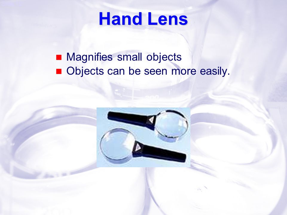 Hand Lens Magnifies small objects Objects can be seen more easily.